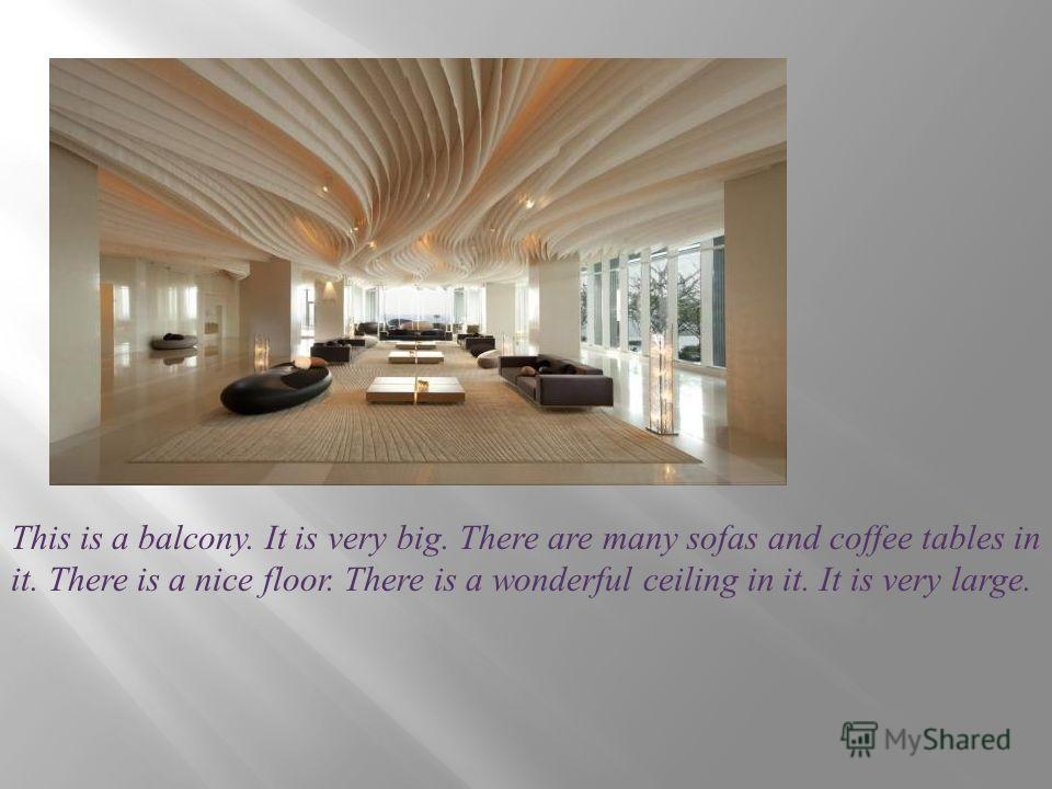 This is a balcony. It is very big. There are many sofas and coffee tables in it. There is a nice floor. There is a wonderful ceiling in it. It is very large.