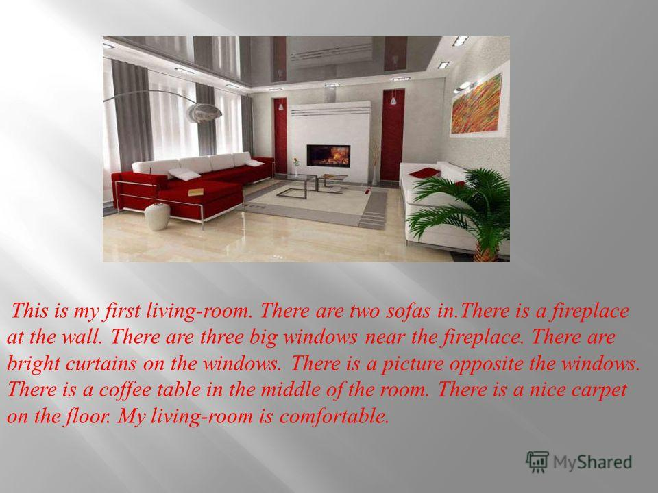 This is my first living-room. There are two sofas in.There is a fireplace at the wall. There are three big windows near the fireplace. There are bright curtains on the windows. There is a picture opposite the windows. There is a coffee table in the m