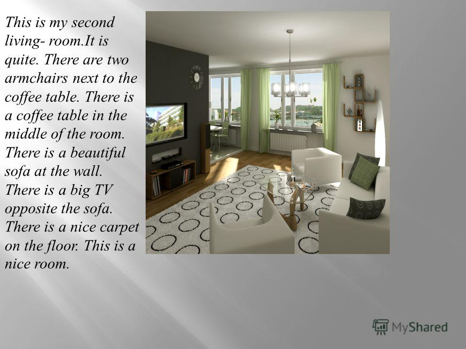 This is my second living- room.It is quite. There are two armchairs next to the coffee table. There is a coffee table in the middle of the room. There is a beautiful sofa at the wall. There is a big TV opposite the sofa. There is a nice carpet on the