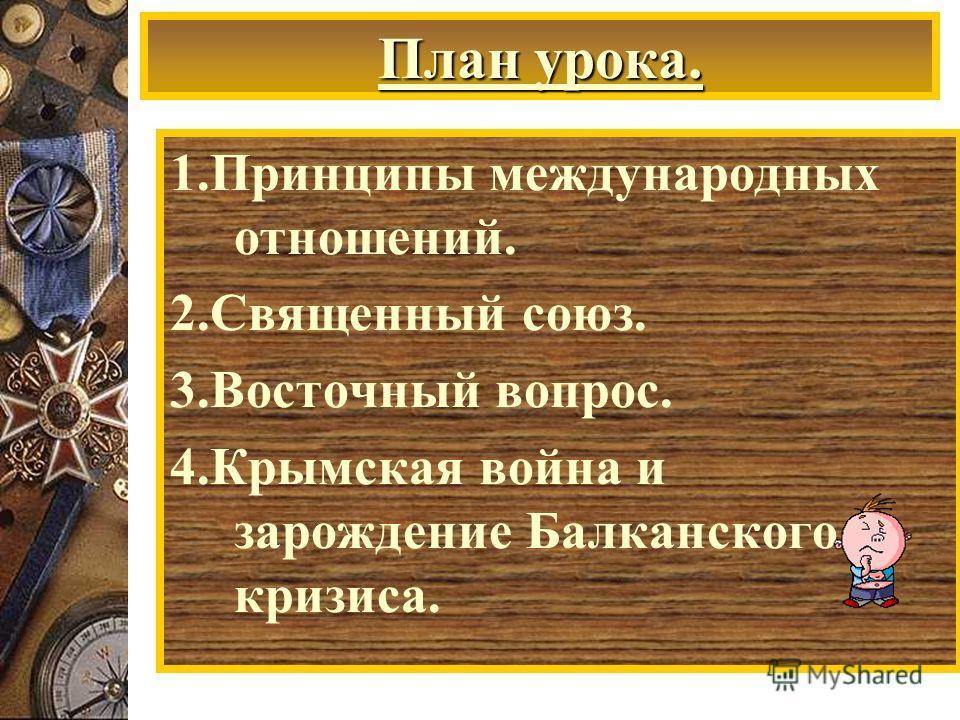 План урока. 1. Принципы международных отношений. 2. Священный союз. 3. Восточный вопрос. 4. Крымская война и зарождение Балканского кризиса.
