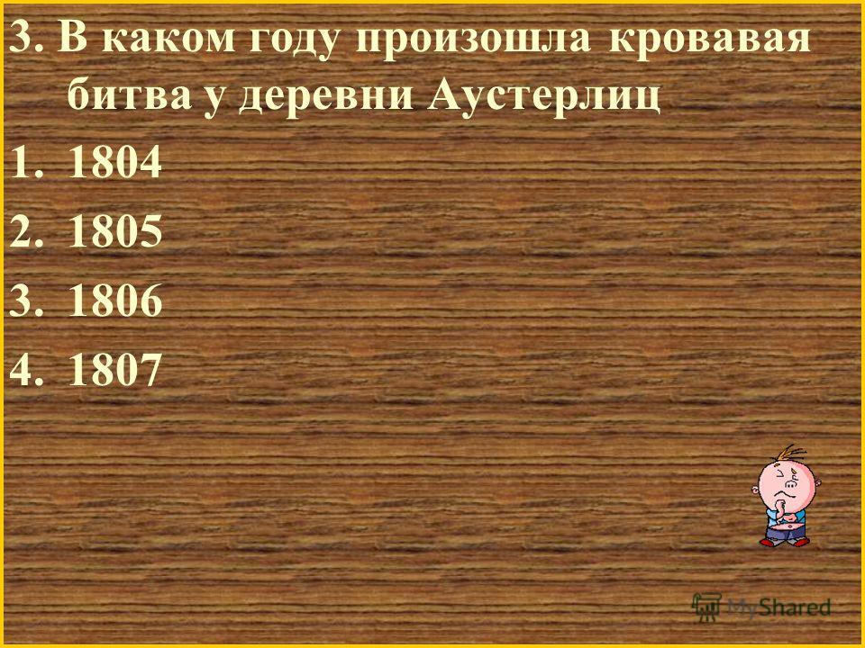 3. В каком году произошла кровавая битва у деревни Аустерлиц 1.1804 2.1805 3.1806 4.1807