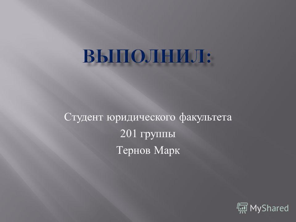 Студент юридического факультета 201 группы Тернов Марк