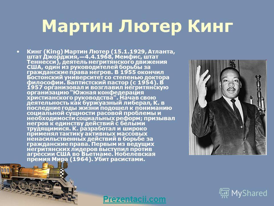 Мартин Лютер Кинг Кинг (King) Мартин Лютер (15.1.1929, Атланта, штат Джорджия,4.4.1968, Мемфис, штат Теннесси), деятель негритянского движения США, один из руководителей борьбы за гражданские права негров. В 1955 окончил Бостонский университет со сте