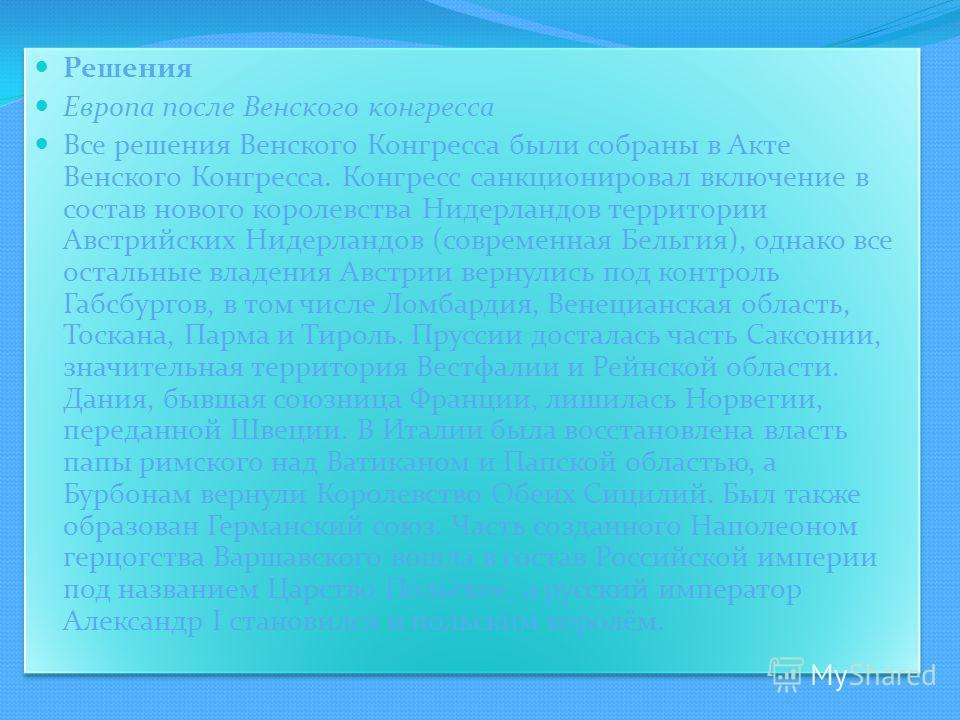Решения Европа после Венского конгресса Все решения Венского Конгресса были собраны в Акте Венского Конгресса. Конгресс санкционировал включение в состав нового королевства Нидерландов территории Австрийских Нидерландов (современная Бельгия), однако