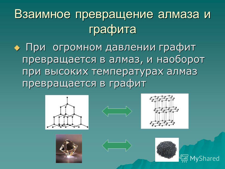 Взаимное превращение алмаза и графита При огромном давлении графит превращается в алмаз, и наоборот при высоких температурах алмаз превращается в графит При огромном давлении графит превращается в алмаз, и наоборот при высоких температурах алмаз прев