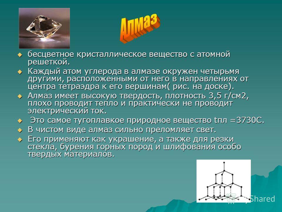 бесцветное кристаллическое вещество с атомной решеткой. бесцветное кристаллическое вещество с атомной решеткой. Каждый атом углерода в алмазе окружен четырьмя другими, расположенными от него в направлениях от центра тетраэдра к его вершинам( рис. на