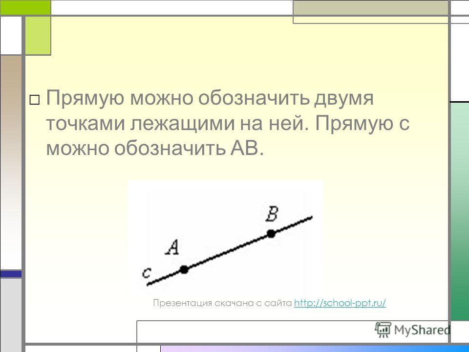 Прямую можно обозначить двумя точками лежащими на ней. Прямую с можно обозначить AB. Презентация скачана с сайта http://school-ppt.ru/http://school-ppt.ru/
