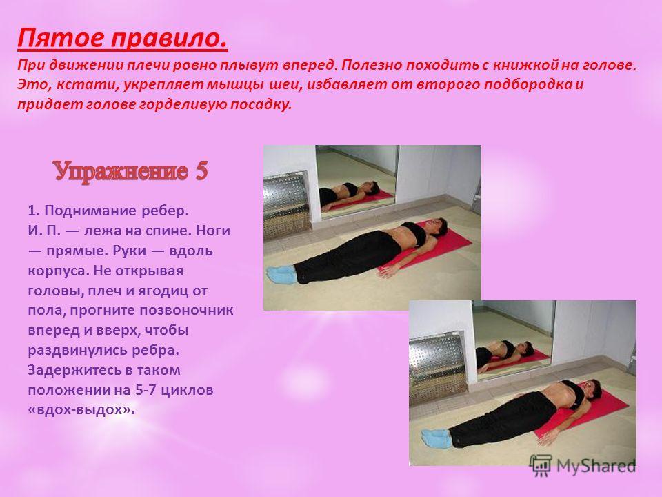 Пятое правило. При движении плечи ровно плывут вперед. Полезно походить с книжкой на голове. Это, кстати, укрепляет мышцы шеи, избавляет от второго подбородка и придает голове горделивую посадку. 1. Поднимание ребер. И. П. лежа на спине. Ноги прямые.