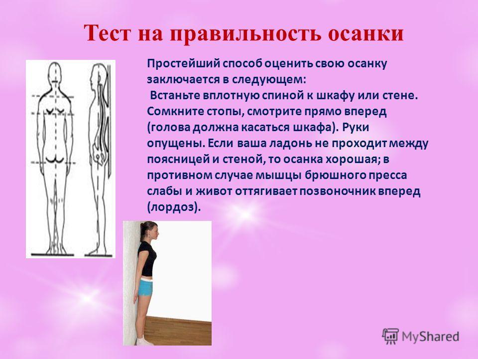 Тест на правильность осанки Простейший способ оценить свою осанку заключается в следующем: Встаньте вплотную спиной к шкафу или стене. Сомкните стопы, смотрите прямо вперед (голова должна касаться шкафа). Руки опущены. Если ваша ладонь не проходит ме