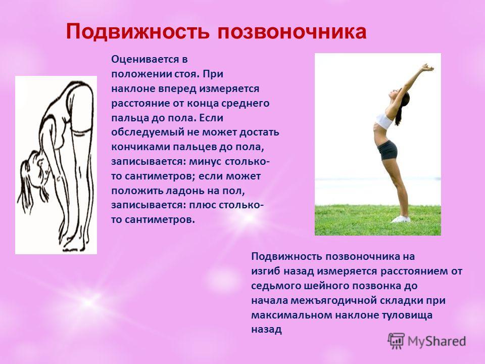 Подвижность позвоночника Оценивается в положении стоя. При наклоне вперед измеряется расстояние от конца среднего пальца до пола. Если обследуемый не может достать кончиками пальцев до пола, записывается: минус столько- то сантиметров; если может пол