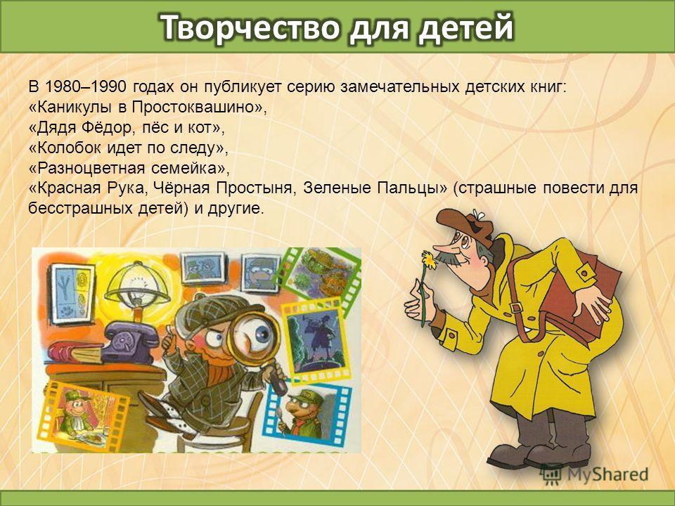 В 1980–1990 годах он публикует серию замечательных детских книг: «Каникулы в Простоквашино», «Дядя Фёдор, пёс и кот», «Колобок идет по следу», «Разноцветная семейка», «Красная Рука, Чёрная Простыня, Зеленые Пальцы» (страшные повести для бесстрашных д