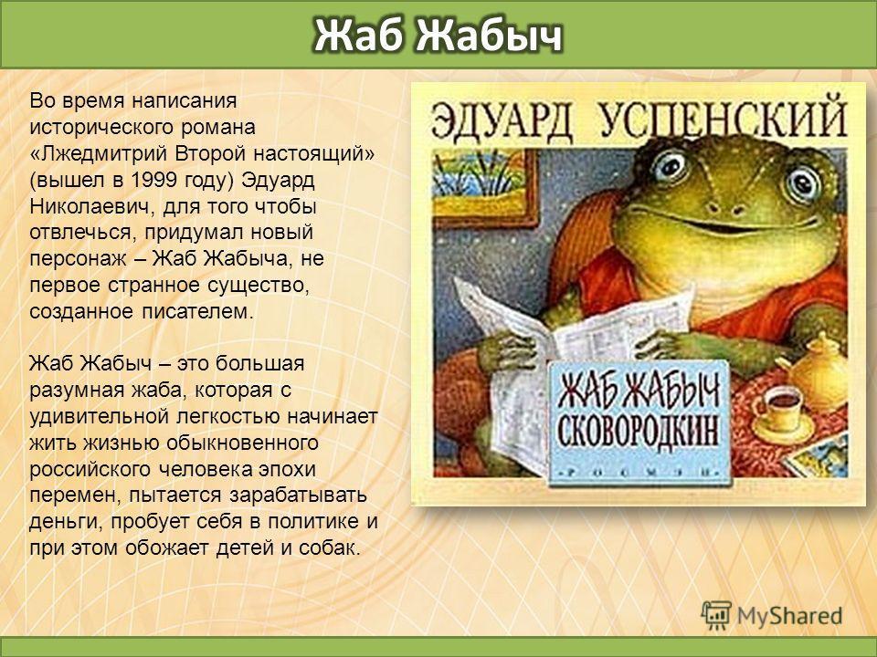 Во время написания исторического романа «Лжедмитрий Второй настоящий» (вышел в 1999 году) Эдуард Николаевич, для того чтобы отвлечься, придумал новый персонаж – Жаб Жабыча, не первое странное существо, созданное писателем. Жаб Жабыч – это большая раз