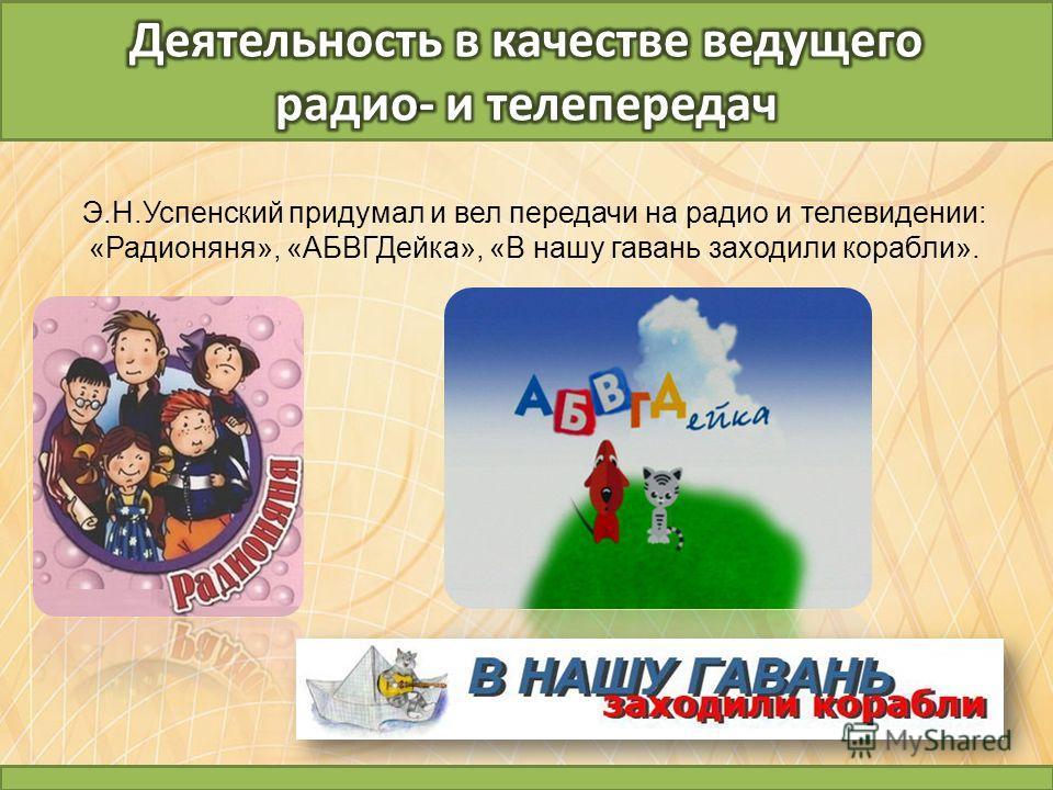 Э.Н.Успенский придумал и вел передачи на радио и телевидении: «Радионяня», «АБВГДейка», «В нашу гавань заходили корабли».