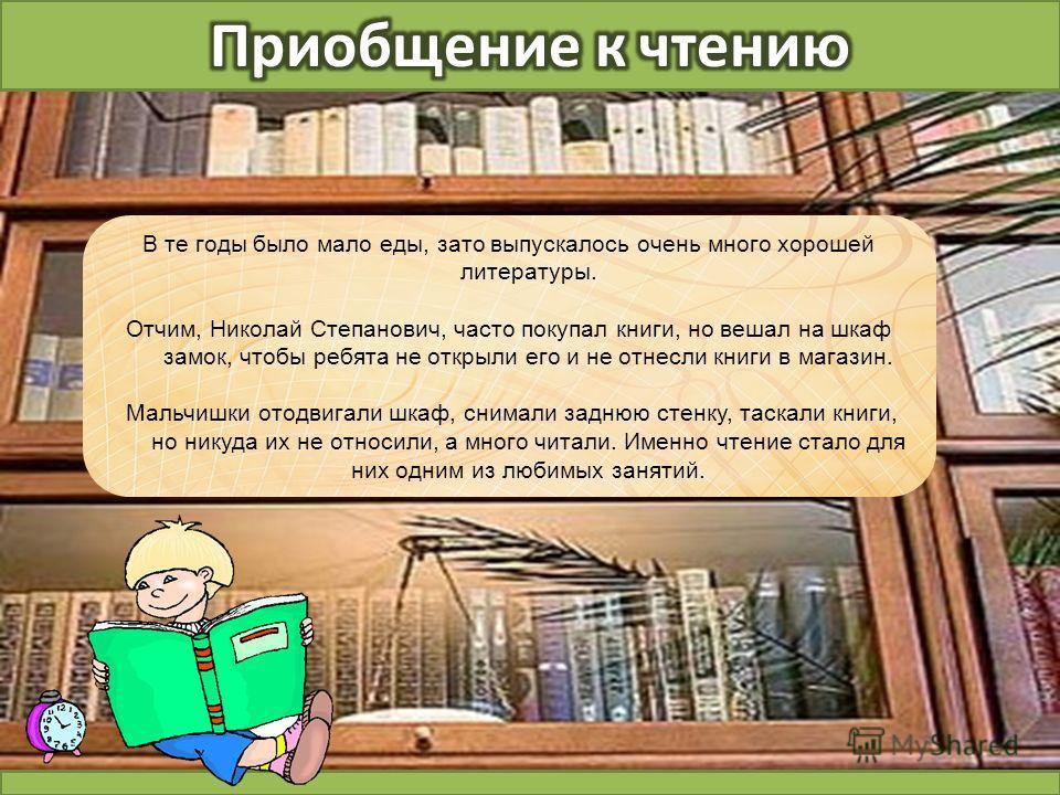 В те годы было мало еды, зато выпускалось очень много хорошей литературы. Отчим, Николай Степанович, часто покупал книги, но вешал на шкаф замок, чтобы ребята не открыли его и не отнесли книги в магазин. Мальчишки отодвигали шкаф, снимали заднюю стен
