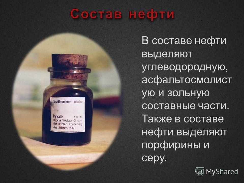 В составе нефти выделяют углеводородную, асфальтосмолист ую и зольную составные части. Также в составе нефти выделяют порфирины и серу.