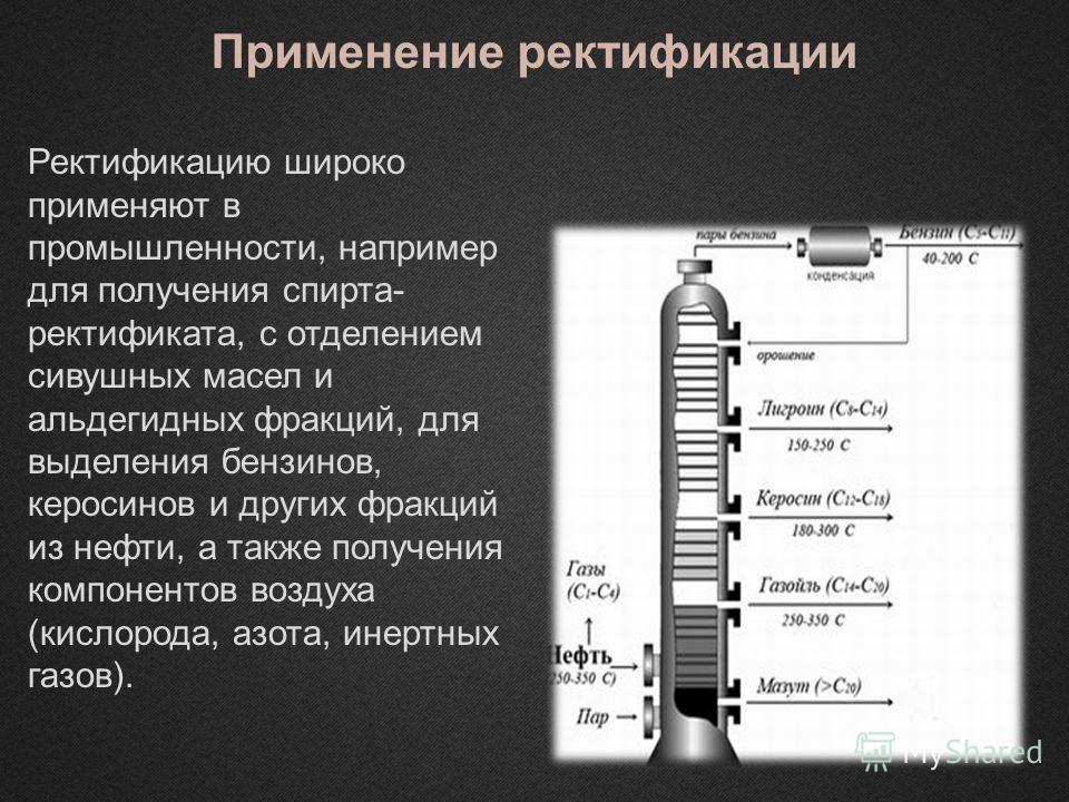 Применение ректификации Ректификацию широко применяют в промышленности, например для получения спирта- ректификата, с отделением сивушных масел и альдегидных фракций, для выделения бензинов, керосинов и других фракций из нефти, а также получения комп