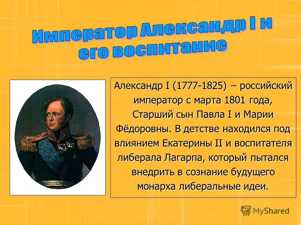 Александр I (1777-1825) – российский император с марта 1801 года, Старший сын Павла I и Марии Фёдоровны. В детстве находился под влиянием Екатерины II и воспитателя либерала Лагарпа, который пытался внедрить в сознание будущего монарха либеральные ид