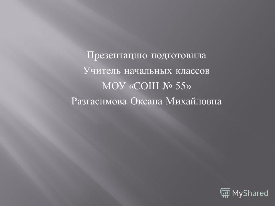 Презентацию подготовила Учитель начальных классов МОУ « СОШ 55» Разгасимова Оксана Михайловна