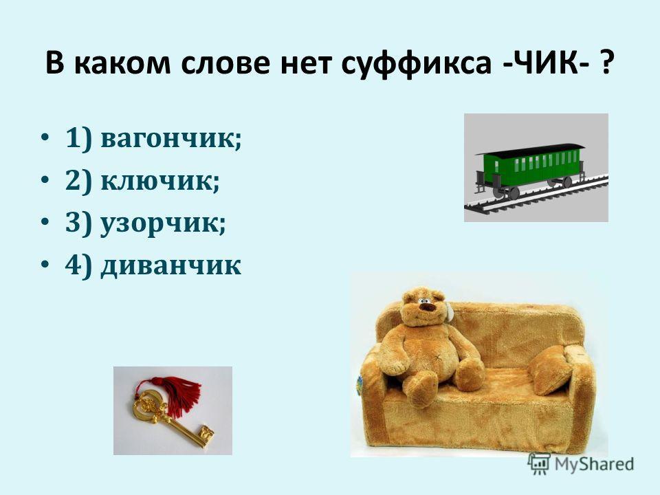 В каком слове нет суффикса -ЧИК- ? 1) вагончик; 2) ключик; 3) узорчик; 4) диванчик