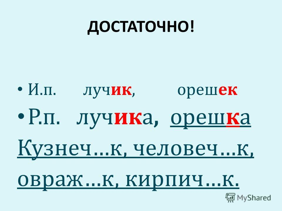 ДОСТАТОЧНО! И.п. лучик, орешек Р.п. лучика, орешка Кузнеч…к, человеч…к, овраж…к, кирпич…к.