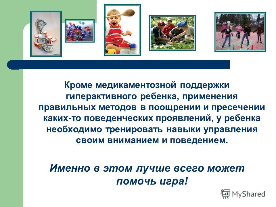 Кроме медикаментозной поддержки гиперактивного ребенка, применения правильных методов в поощрении и пресечении каких-то поведенческих проявлений, у ребенка необходимо тренировать навыки управления своим вниманием и поведением. Именно в этом лучше все