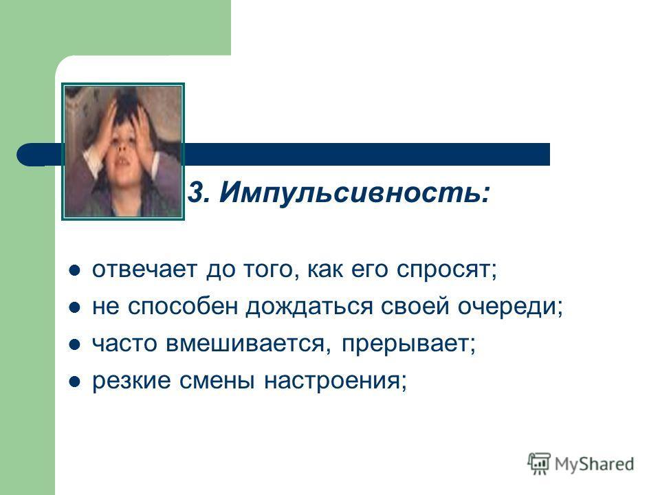3. Импульсивность: отвечает до того, как его спросят; не способен дождаться своей очереди; часто вмешивается, прерывает; резкие смены настроения;