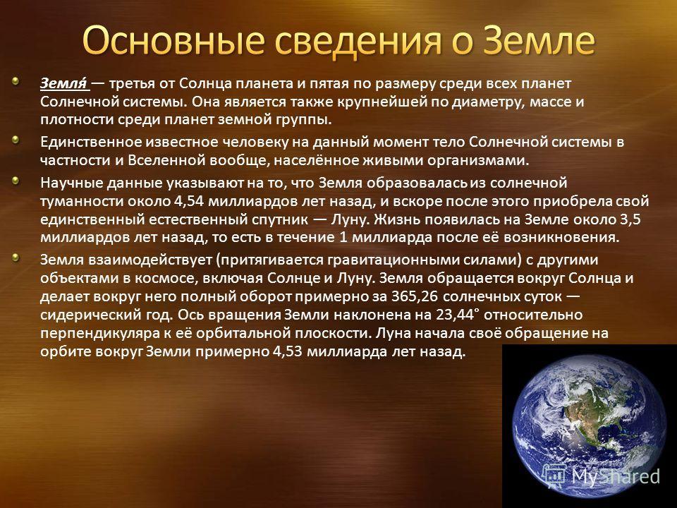 Земля́ третья от Солнца планета и пятая по размеру среди всех планет Солнечной системы. Она является также крупнейшей по диаметру, массе и плотности среди планет земной группы. Единственное известное человеку на данный момент тело Солнечной системы в