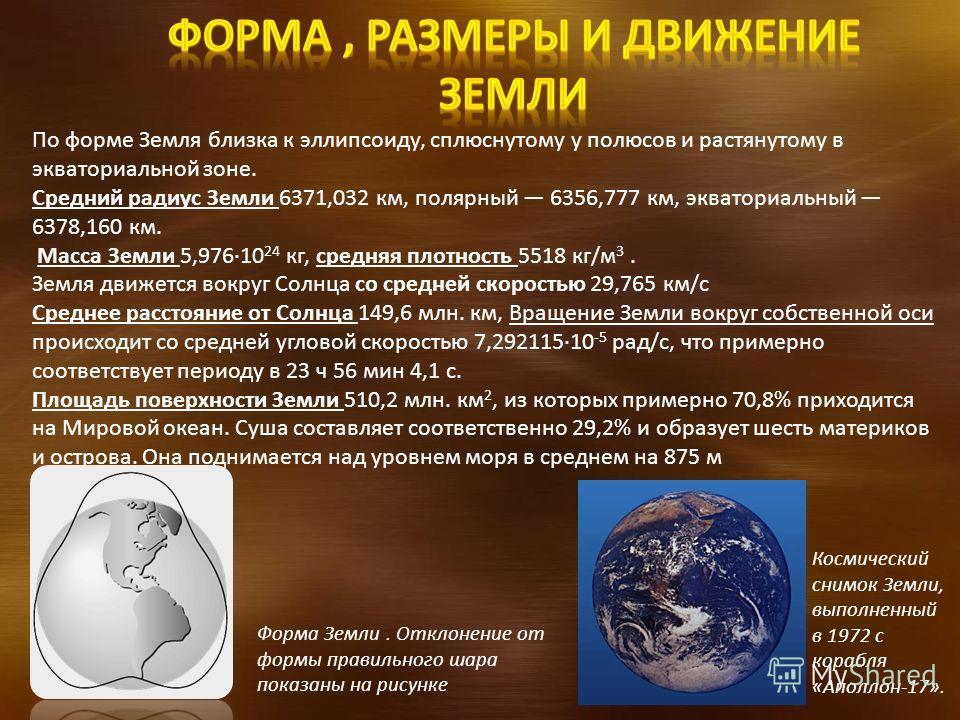 По форме Земля близка к эллипсоиду, сплюснутому у полюсов и растянутому в экваториальной зоне. Средний радиус Земли 6371,032 км, полярный 6356,777 км, экваториальный 6378,160 км. Масса Земли 5,976·10 24 кг, средняя плотность 5518 кг/м 3. Земля движет