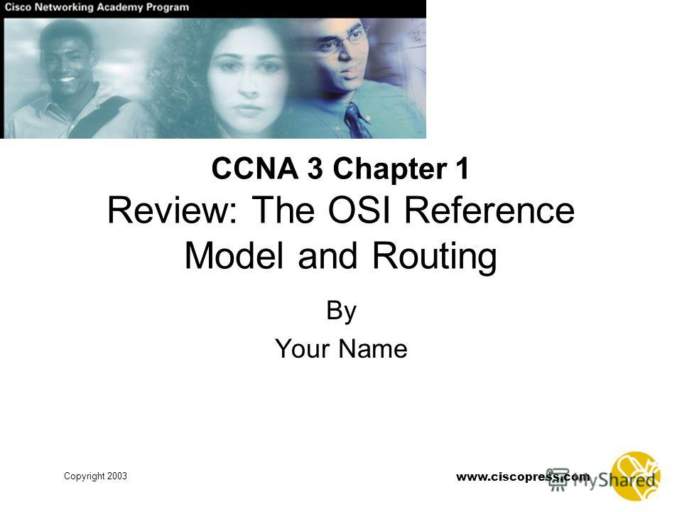 www.ciscopress.com Copyright 2003 By Your Name CCNA 3 Chapter 1 Review: The OSI Reference Model and Routing