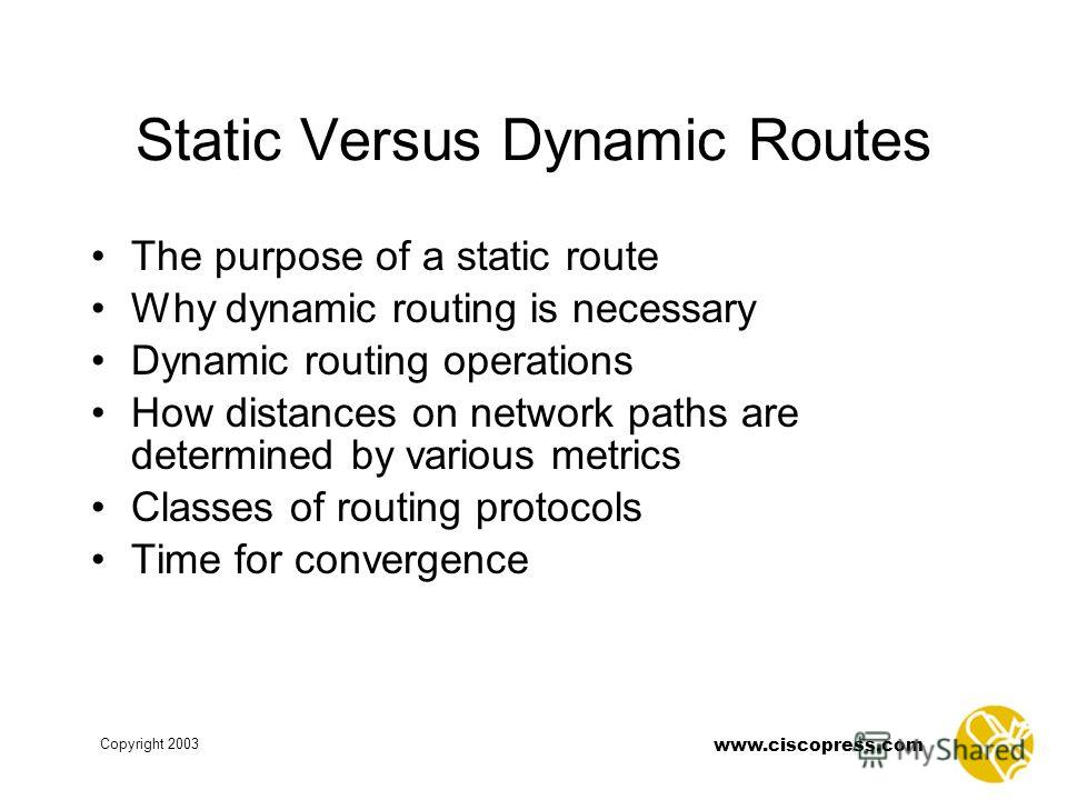 www.ciscopress.com Copyright 2003 Static Versus Dynamic Routes The purpose of a static route Why dynamic routing is necessary Dynamic routing operations How distances on network paths are determined by various metrics Classes of routing protocols Tim