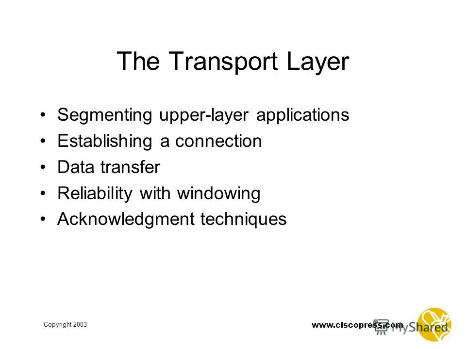 www.ciscopress.com Copyright 2003 The Transport Layer Segmenting upper-layer applications Establishing a connection Data transfer Reliability with windowing Acknowledgment techniques