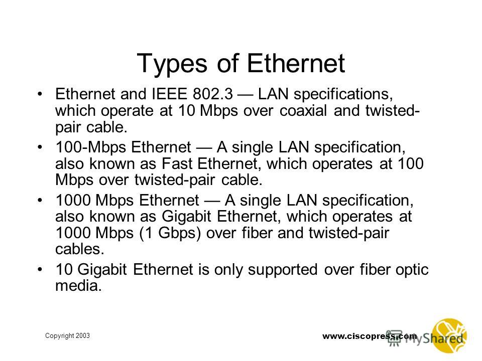 www.ciscopress.com Copyright 2003 Types of Ethernet Ethernet and IEEE 802.3 LAN specifications, which operate at 10 Mbps over coaxial and twisted- pair cable. 100-Mbps Ethernet A single LAN specification, also known as Fast Ethernet, which operates a