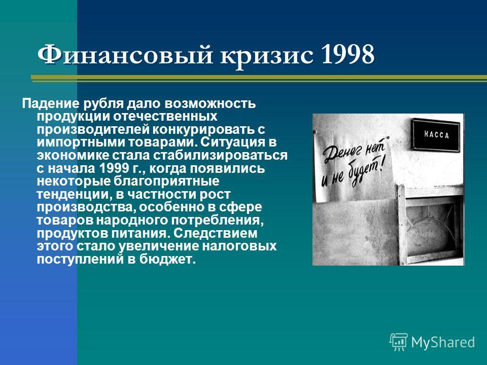 Финансовый кризис 1998 Падение рубля дало возможность продукции отечественных производителей конкурировать с импортными товарами. Ситуация в экономике стала стабилизироваться с начала 1999 г., когда появились некоторые благоприятные тенденции, в част