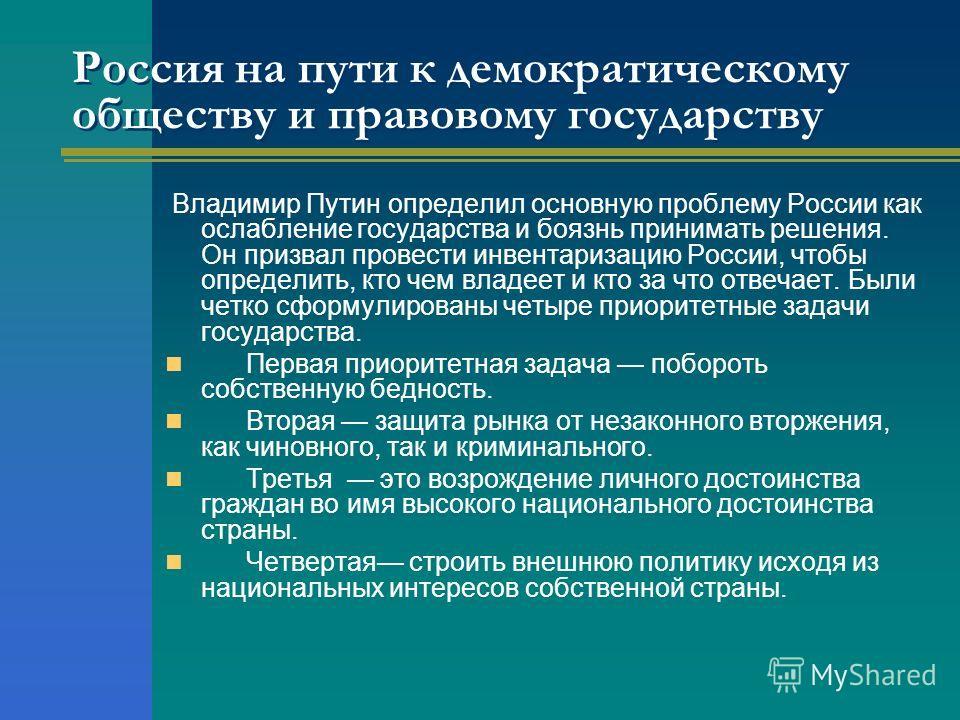 Россия на пути к демократическому обществу и правовому государству Владимир Путин определил основную проблему России как ослабление государства и боязнь принимать решения. Он призвал провести инвентаризацию России, чтобы определить, кто чем владеет и