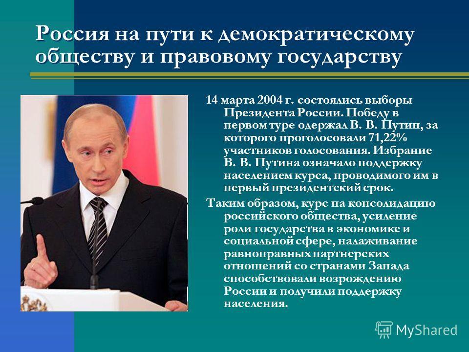 Россия на пути к демократическому обществу и правовому государству 14 марта 2004 г. состоялись выборы Президента России. Победу в первом туре одержал В. В. Путин, за которого проголосовали 71,22% участников голосования. Избрание В. В. Путина означало