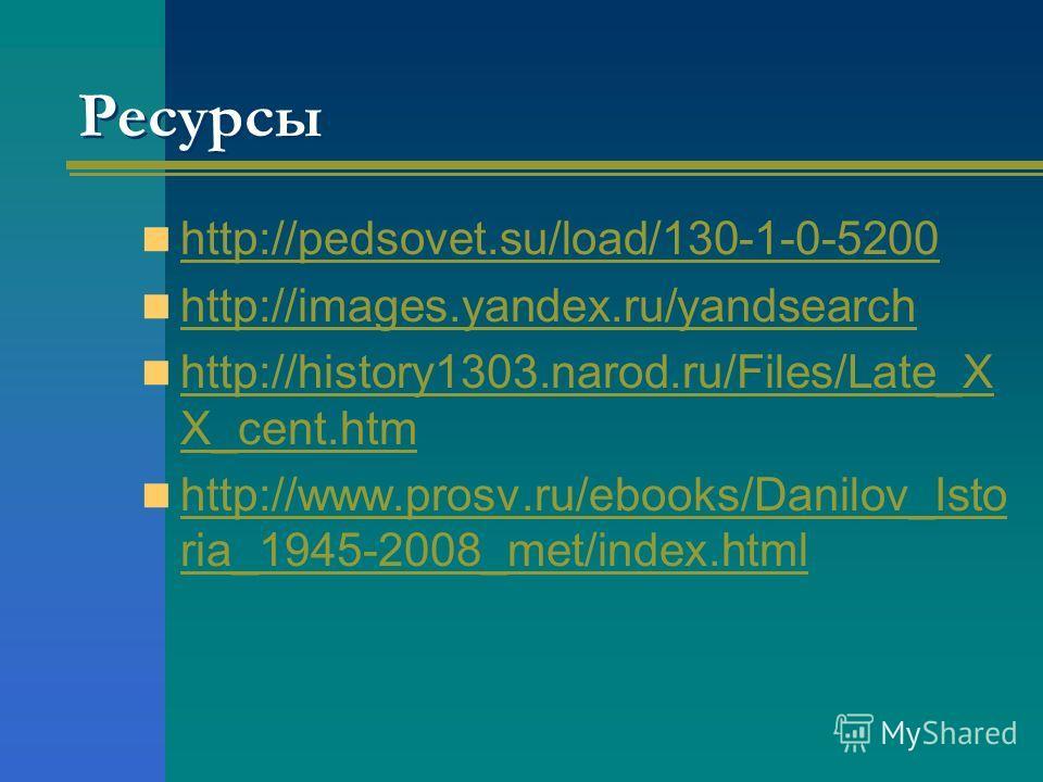 Ресурсы http://pedsovet.su/load/130-1-0-5200 http://images.yandex.ru/yandsearch http://history1303.narod.ru/Files/Late_X X_cent.htm http://history1303.narod.ru/Files/Late_X X_cent.htm http://www.prosv.ru/ebooks/Danilov_Isto ria_1945-2008_met/index.ht