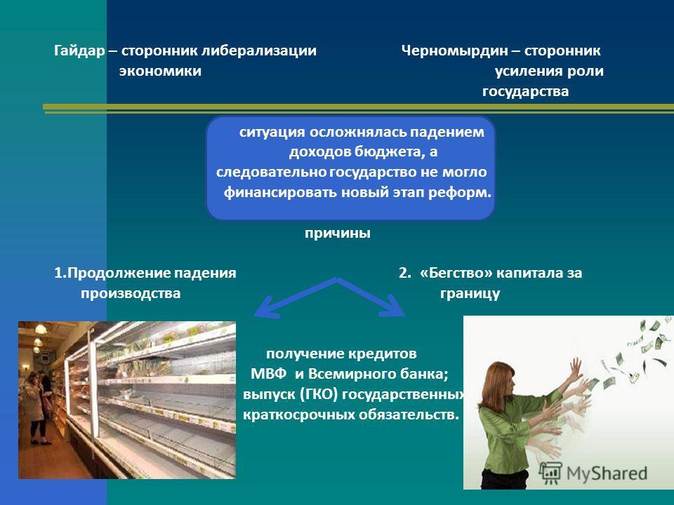 Гайдар – сторонник либерализации Черномырдин – сторонник экономики усиления роли государства ситуация осложнялась падением доходов бюджета, а следовательно государство не могло финансировать новый этап реформ. причины 1. Продолжение падения 2. «Бегст