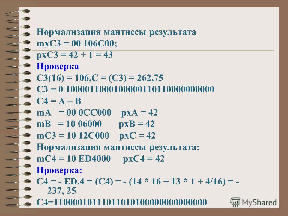 Нормализация мантиссы результата mxC3 = 00 106C00; pxC3 = 42 + 1 = 43 Проверка С3(16) = 106,C = (C3) = 262,75 C3 = 0 1000011000100000110110000000000 C4 = A – B mA = 00 0CC000 pxA = 42 mB = 10 06000 pxB = 42 mC3 = 10 12C000 pxC = 42 Нормализация манти