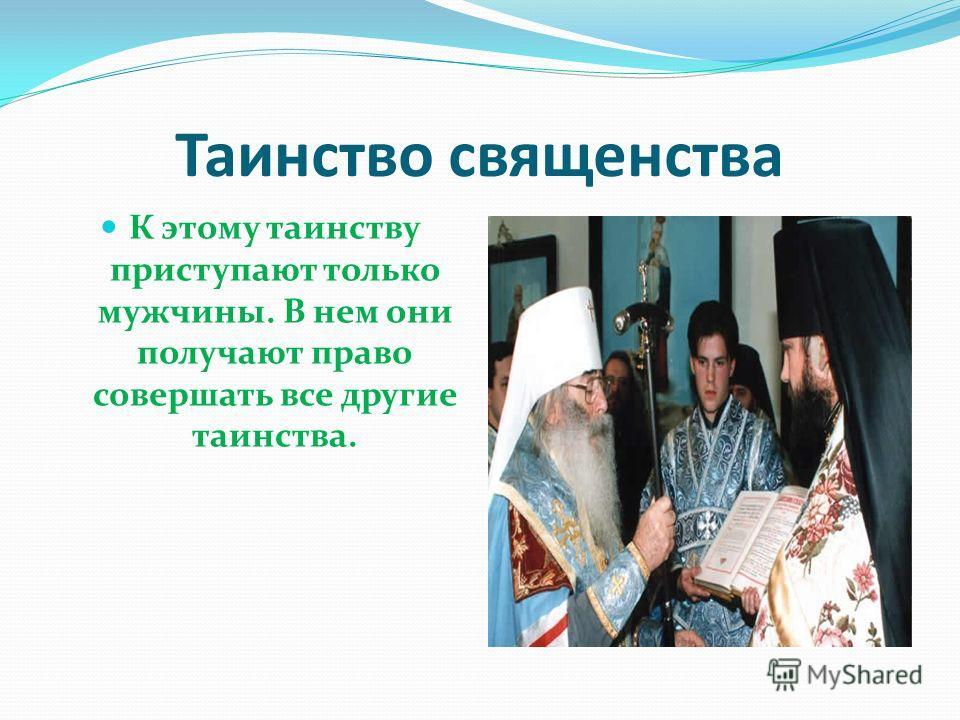 Таинство священства К этому таинству приступают только мужчины. В нем они получают право совершать все другие таинства.