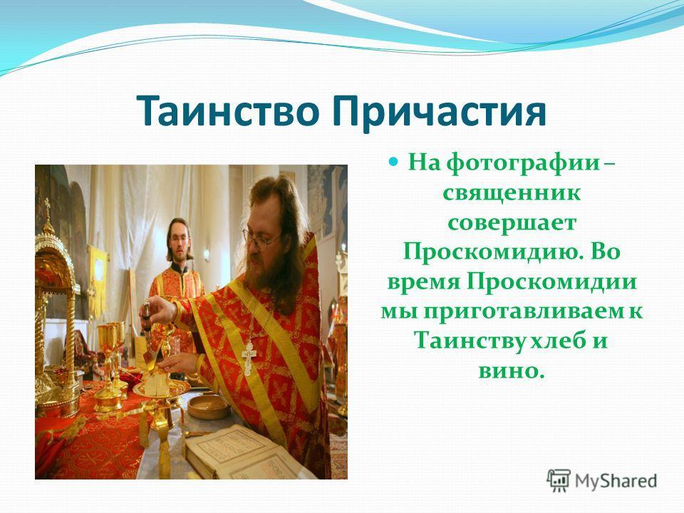 Таинство Причастия На фотографии – священник совершает Проскомидию. Во время Проскомидии мы приготавливаем к Таинству хлеб и вино.