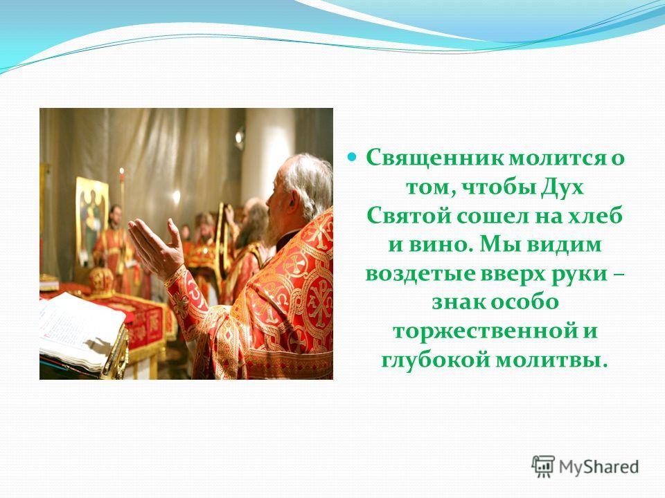 Священник молится о том, чтобы Дух Святой сошел на хлеб и вино. Мы видим воздетые вверх руки – знак особо торжественной и глубокой молитвы.
