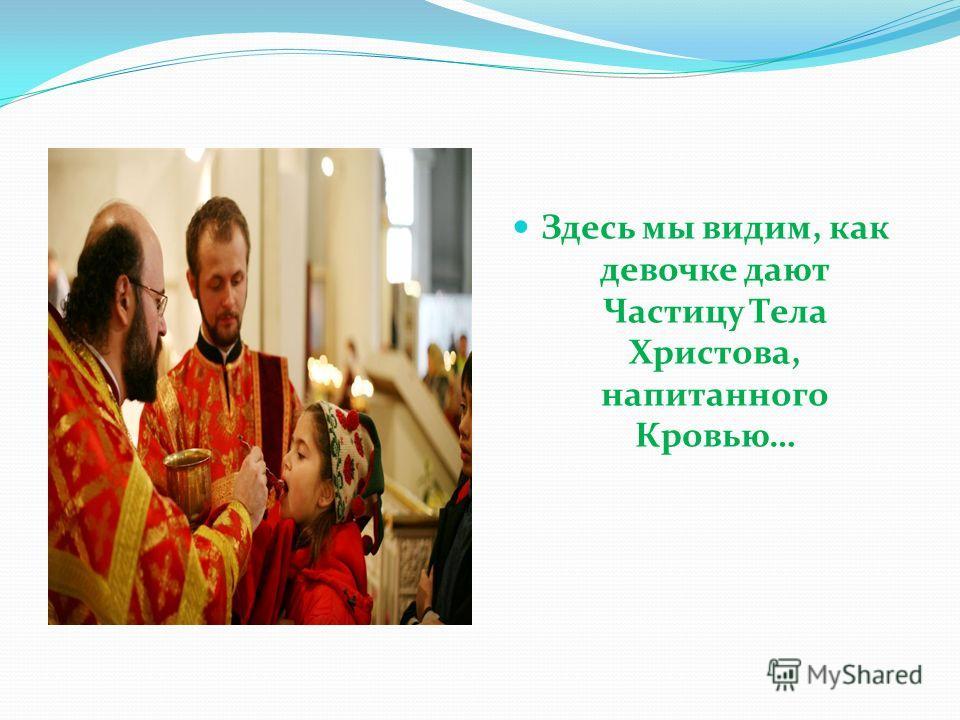 Здесь мы видим, как девочке дают Частицу Тела Христова, напитанного Кровью…