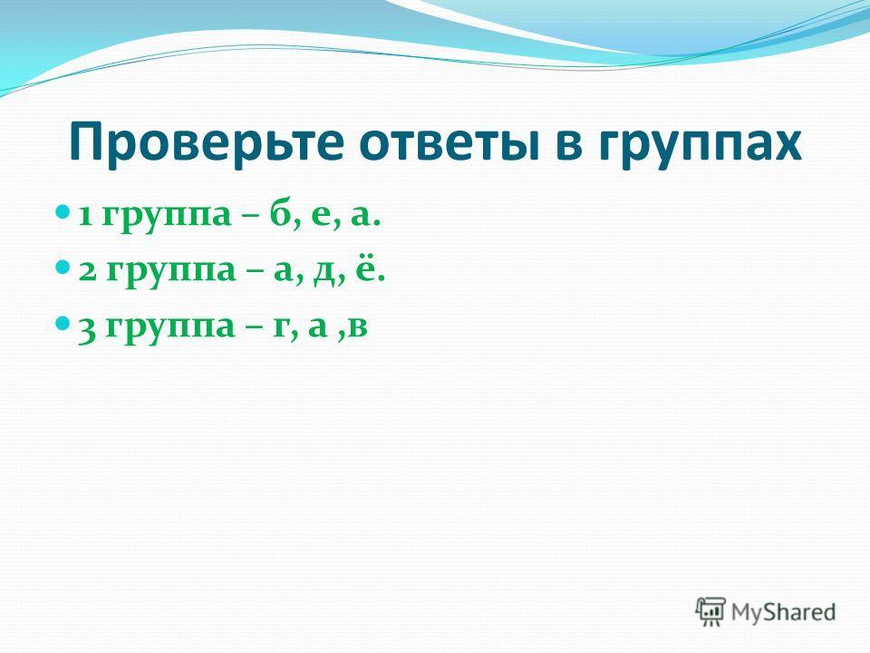 Проверьте ответы в группах 1 группа – б, е, а. 2 группа – а, д, ё. 3 группа – г, а,в