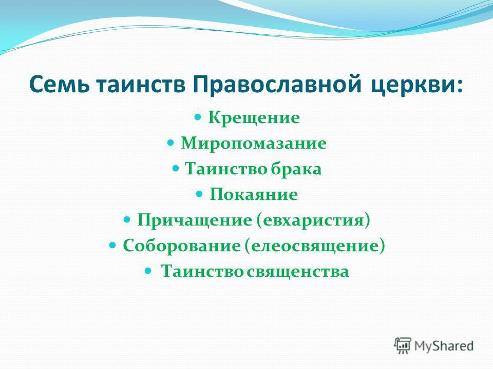 Семь таинств Православной церкви: Крещение Миропомазание Таинство брака Покаяние Причащение (евхаристия) Соборование (елеосвящение) Таинство священства
