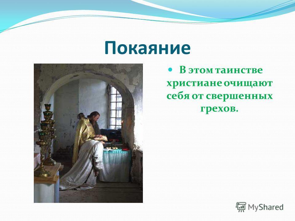 Покаяние В этом таинстве христиане очищают себя от свершенных грехов.