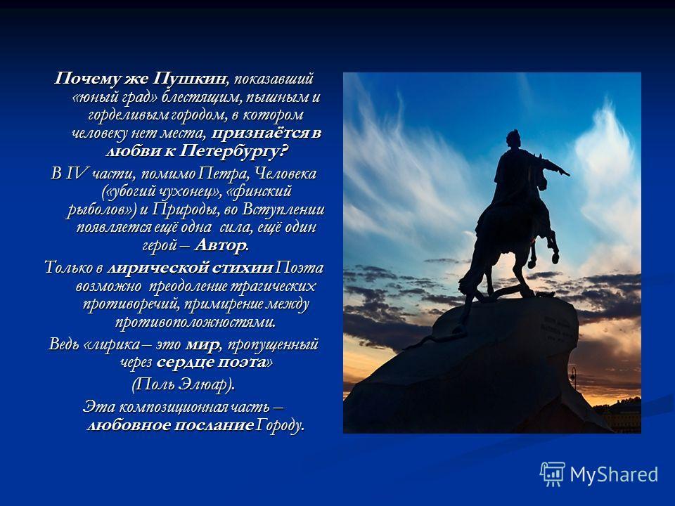 Почему же Пушкин, показавший «юный град» блестящим, пышным и горделивым городом, в котором человеку нет места, признаётся в любви к Петербургу? В IV части, помимо Петра, Человека («убогий чухонец», «финский рыболов») и Природы, во Вступлении появляет