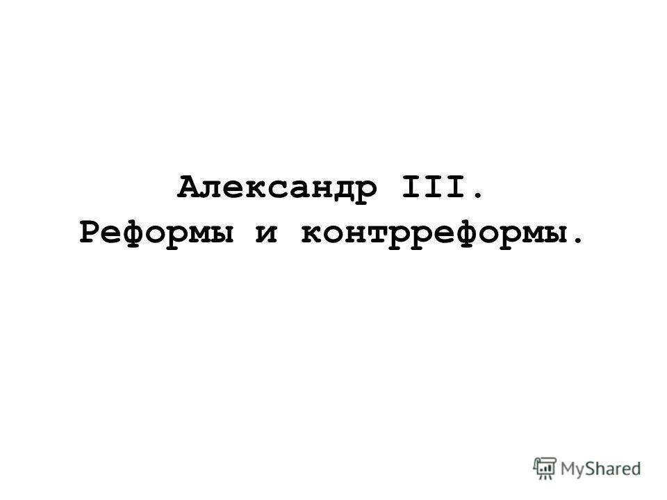 Александр III. Реформы и контрреформы.