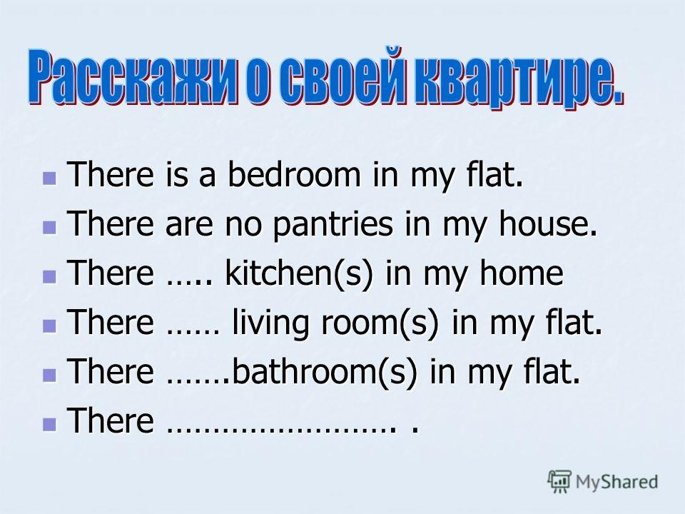 There is a bedroom in my flat. There is a bedroom in my flat. There are no pantries in my house. There are no pantries in my house. There ….. kitchen(s) in my home There ….. kitchen(s) in my home There …… living room(s) in my flat. There …… living ro