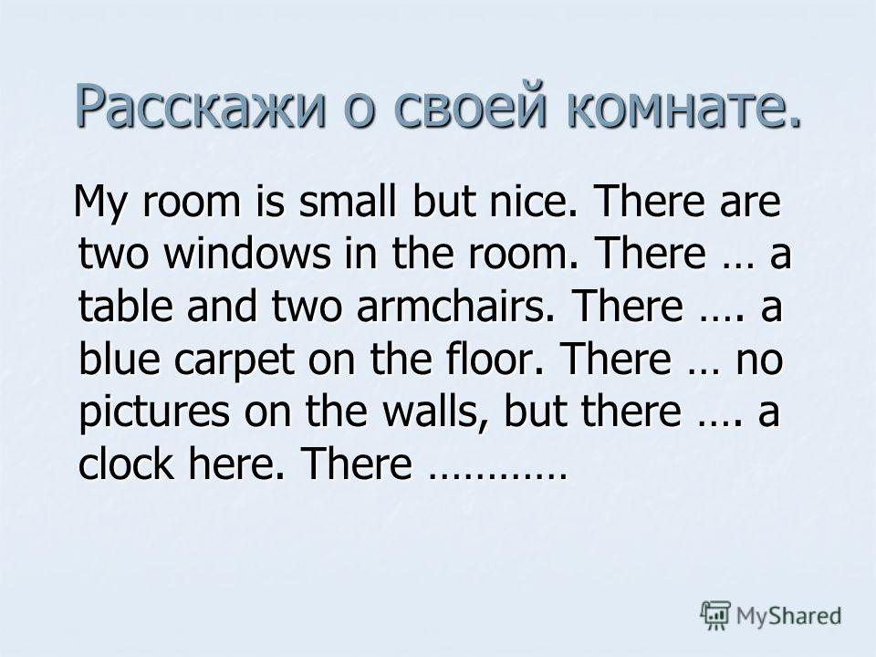Расскажи о своей комнате. My room is small but nice. There are two windows in the room. There … a table and two armchairs. There …. a blue carpet on the floor. There … no pictures on the walls, but there …. a clock here. There ………… My room is small b