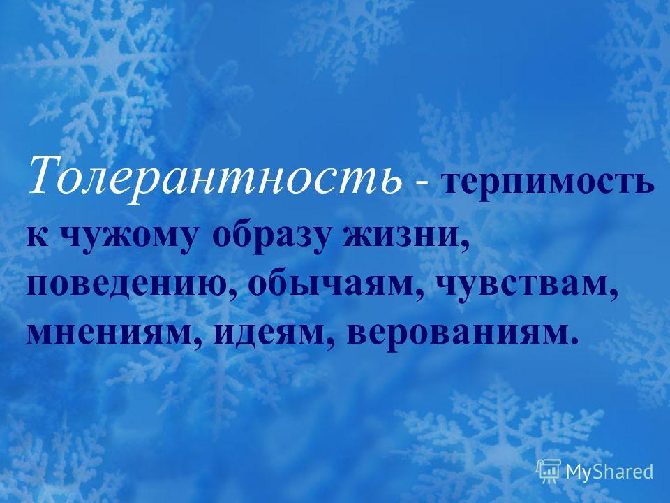 Толерантность - терпимость к чужому образу жизни, поведению, обычаям, чувствам, мнениям, идеям, верованиям.